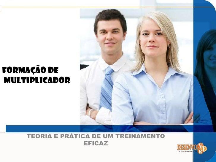 FORMAÇÃO DEMULTIPLICADORwww.desenvolvertreinamentos.com.br       TEORIA E PRÁTICA DE UM TREINAMENTO                      E...