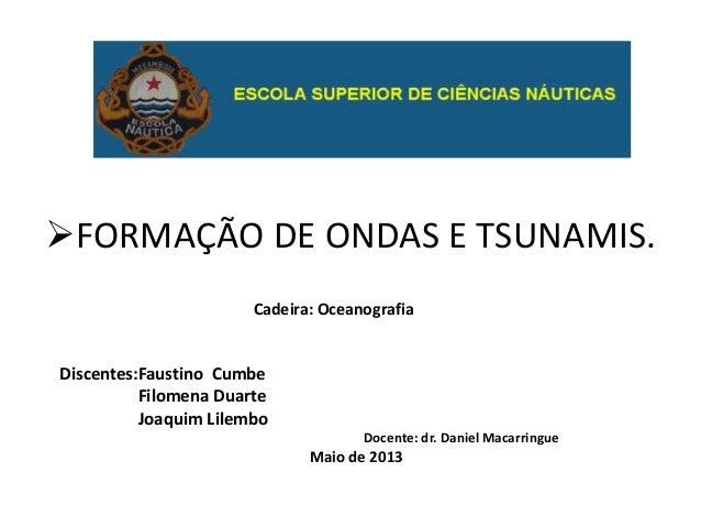 FORMAÇÃO DE ONDAS E TSUNAMIS.Cadeira: OceanografiaDiscentes:Faustino CumbeFilomena DuarteJoaquim LilemboDocente: dr. Dani...