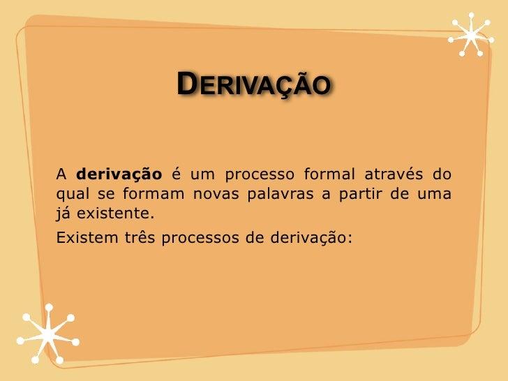DERIVAÇÃO  A derivação é um processo formal através do qual se formam novas palavras a partir de uma já existente. Existem...