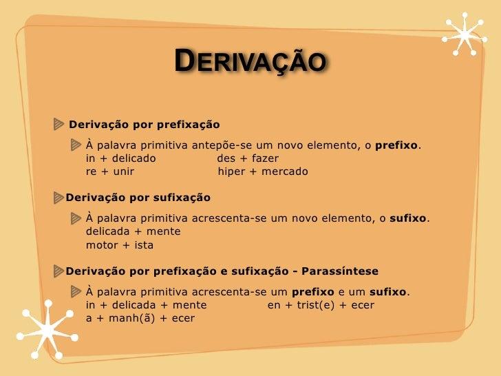 DERIVAÇÃO Derivação por prefixação    À palavra primitiva antepõe-se um novo elemento, o prefixo.    in + delicado        ...