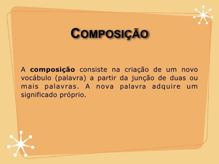 COMPOSIÇÃO  A composição consiste na criação de um novo vocábulo (palavra) a partir da junção de duas ou mais palavras. A ...