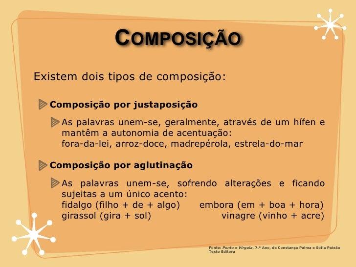 COMPOSIÇÃO Existem dois tipos de composição:    Composição por justaposição     As palavras unem-se, geralmente, através d...