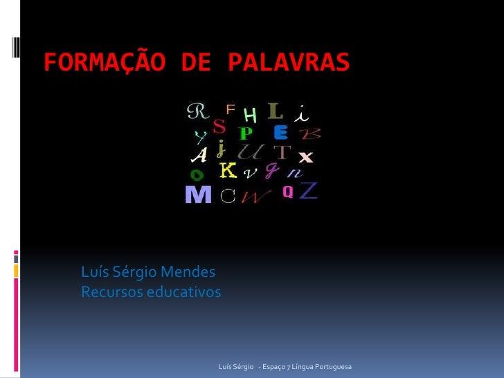 FORMAÇÃO DE PALAVRAS  Luís Sérgio Mendes  Recursos educativos                    Luís Sérgio - Espaço 7 Língua Portuguesa