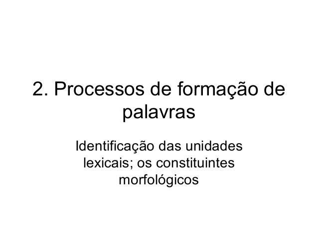2. Processos de formação de palavras Identificação das unidades lexicais; os constituintes morfológicos