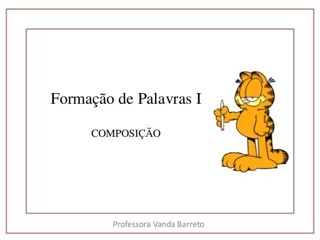 Formação de Palavras I  COMPOSIÇÃO  Professora Vanda Barreto
