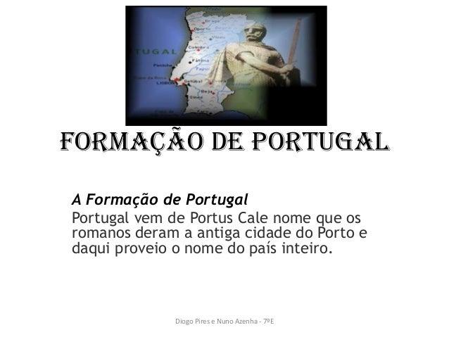 Formação de PortugalA Formação de PortugalPortugal vem de Portus Cale nome que osromanos deram a antiga cidade do Porto ed...