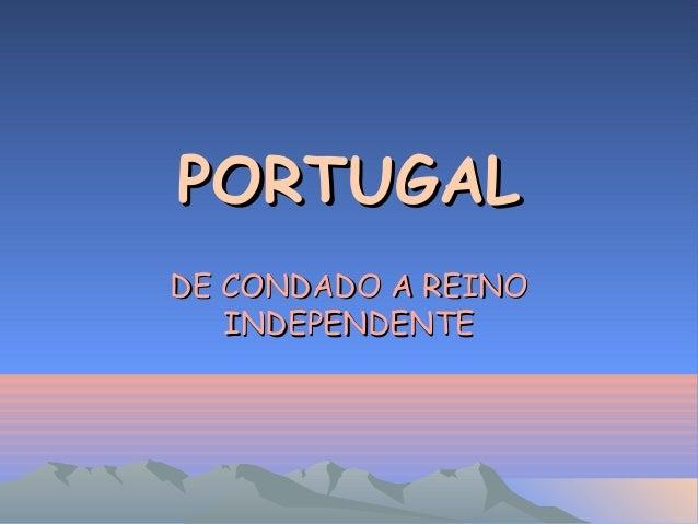 PORTUGALPORTUGAL DE CONDADO A REINODE CONDADO A REINO INDEPENDENTEINDEPENDENTE