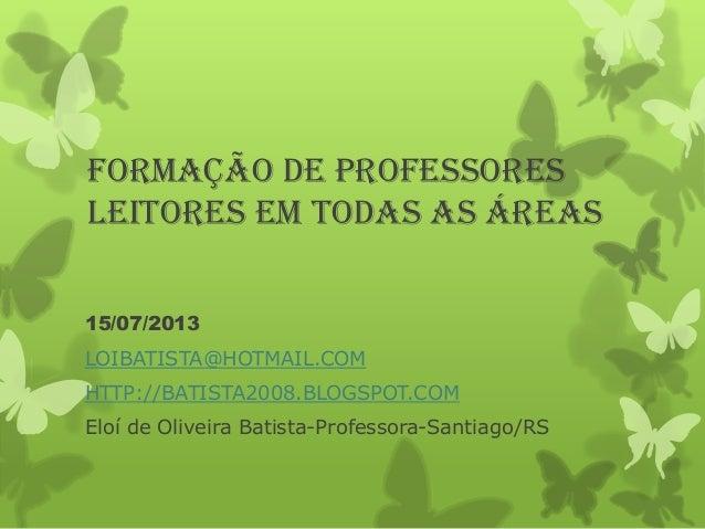 FORMAÇÃO DE PROFESSORES leitores em todas as áreas 15/07/2013 LOIBATISTA@HOTMAIL.COM HTTP://BATISTA2008.BLOGSPOT.COM  Eloí...
