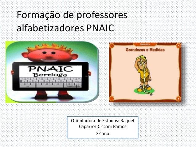 Formação de professores  alfabetizadores PNAIC  Orientadora de Estudos: Raquel  Caparroz Cicconi Ramos  3º ano