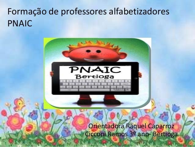 Formação de professores alfabetizadores  PNAIC  Orientadora Raquel Caparroz  Cicconi Ramos 3º ano- Bertioga