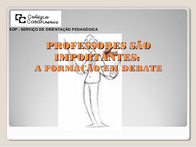 PROFESSORES SÃOPROFESSORES SÃO IMPORTANTES:IMPORTANTES: A FORMAÇÃO EM DEBATEA FORMAÇÃO EM DEBATE SOP - SERVIÇO DE ORIENTAÇ...