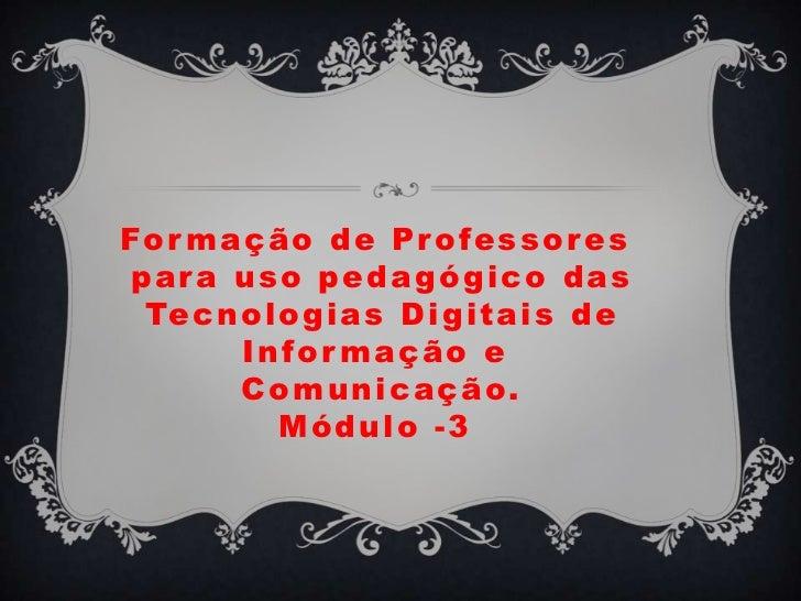 Formação de Professores para uso pedagógico das Tecnologias Digitais de Informação e Comunicação.Módulo -3<br />