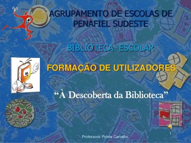 """AGRUPAMENTO DE ESCOLAS DE     PENAFIEL SUDESTE    BIBLIOTECA ESCOLARFORMAÇÃO DE UTILIZADORES """"À Descoberta da Biblioteca"""" ..."""