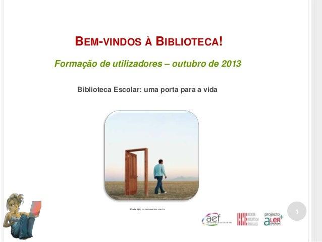BEM-VINDOS À BIBLIOTECA! Formação de utilizadores – outubro de 2013 Biblioteca Escolar: uma porta para a vida  Fonte. http...