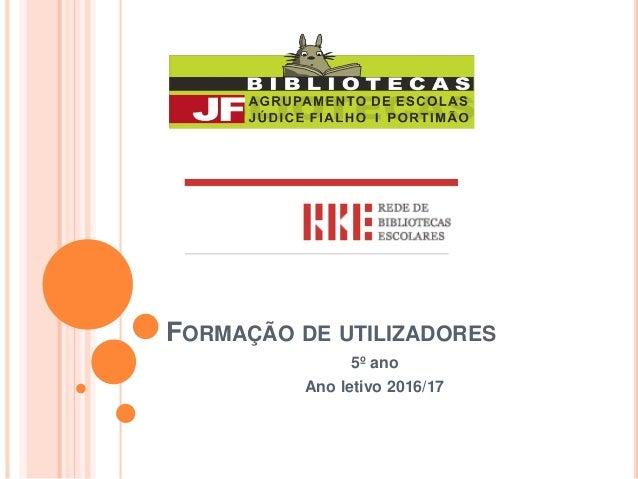 FORMAÇÃO DE UTILIZADORES 5º ano Ano letivo 2016/17