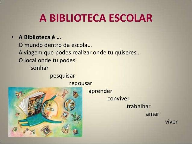 A BIBLIOTECA ESCOLAR• A Biblioteca é …O mundo dentro da escola…A viagem que podes realizar onde tu quiseres…O local onde t...