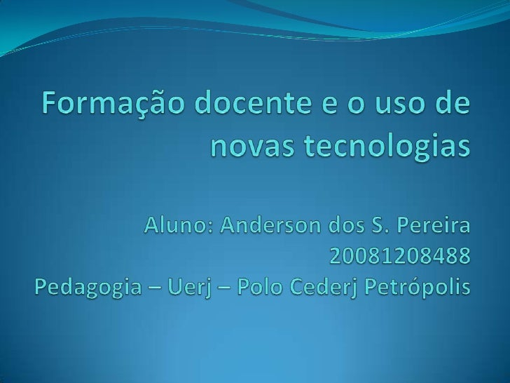 Formação docente e o uso de novas tecnologiasAluno: Anderson dos S. Pereira20081208488Pedagogia – Uerj – PoloCederj Petróp...