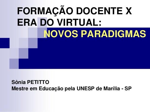 FORMAÇÃO DOCENTE XERA DO VIRTUAL:NOVOS PARADIGMASSônia PETITTOMestre em Educação pela UNESP de Marília - SP