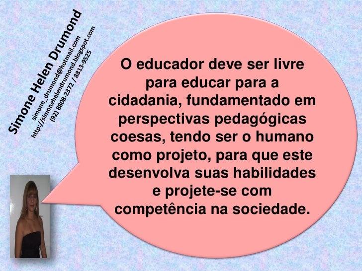 O educador deve ser livre     para educar para acidadania, fundamentado em perspectivas pedagógicascoesas, tendo ser o hum...