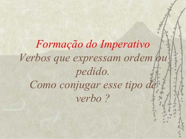 Formação do ImperativoVerbos que expressam ordem ou            pedido.  Como conjugar esse tipo de            verbo ?
