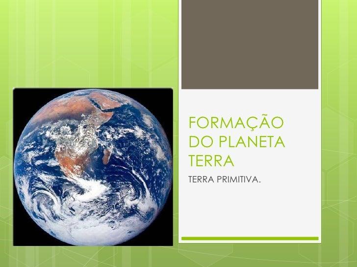 FORMAÇÃODO PLANETATERRATERRA PRIMITIVA.