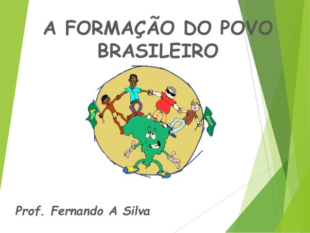 A FORMAÇÃO DO POVO BRASILEIRO Prof. Fernando A Silva