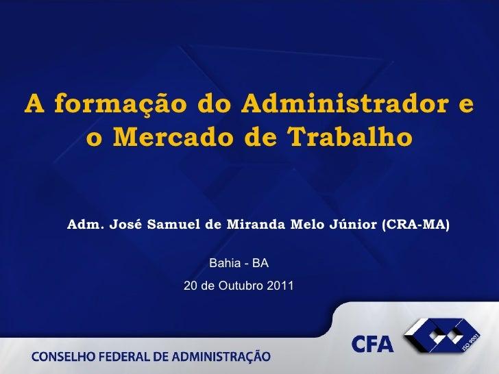 A formação do Administrador e o Mercado de Trabalho Bahia - BA 20 de Outubro 2011 Adm. José Samuel de Miranda Melo Júnior ...