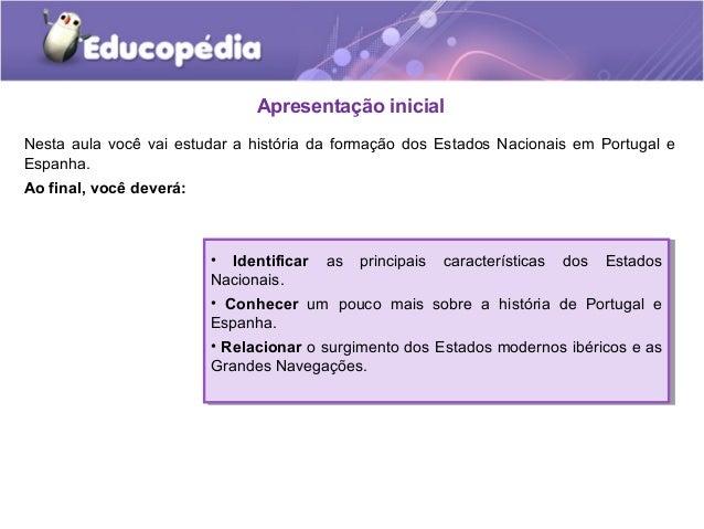 Apresentação inicial Nesta aula você vai estudar a história da formação dos Estados Nacionais em Portugal e Espanha. Ao fi...