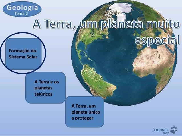 Tema 2  Formação do Sistema Solar  A Terra e os planetas telúricos A Terra, um planeta único a proteger jcmorais  2007