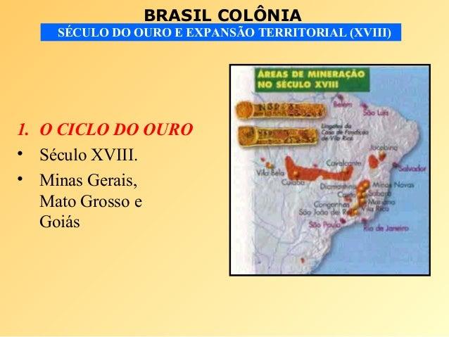 BRASIL COLÔNIASÉCULO DO OURO E EXPANSÃO TERRITORIAL (XVIII)1. O CICLO DO OURO• Século XVIII.• Minas Gerais,Mato Grosso eGo...