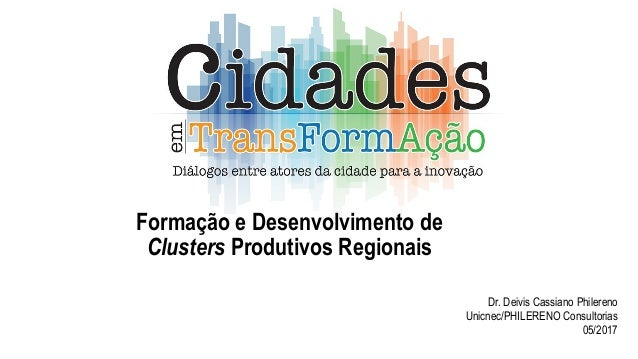 Formação e Desenvolvimento de Clusters Produtivos Regionais Dr. Deivis Cassiano Philereno Unicnec/PHILERENO Consultorias 0...