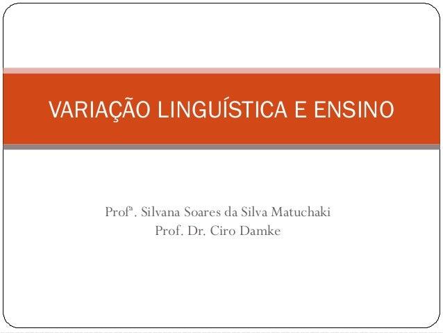 VARIAÇÃO LINGUÍSTICA E ENSINO  Profª. Silvana Soares da Silva Matuchaki Prof. Dr. Ciro Damke