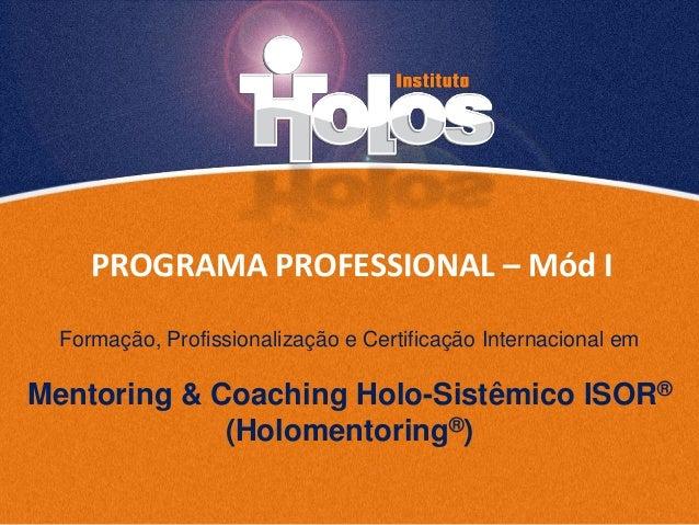 PROGRAMA PROFESSIONAL – Mód I Mentoring & Coaching Holo-Sistêmico ISOR® (Holomentoring®) Formação, Profissionalização e Ce...