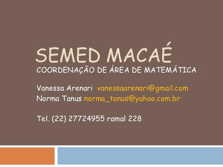 SEMED MACAÉ COORDENAÇÃO DE ÁREA DE MATEMÁTICA Vanessa Arenari  [email_address] Norma Tanus  [email_address] Tel. (22) 2772...