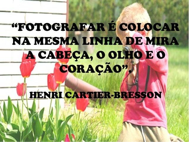 """""""FOTOGRAFAR É COLOCAR NA MESMA LINHA DE MIRA A CABEÇA, O OLHO E O CORAÇÃO"""". HENRI CARTIER-BRESSON"""