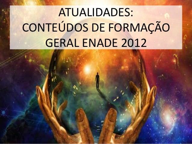 ATUALIDADES:CONTEÚDOS DE FORMAÇÃO   GERAL ENADE 2012
