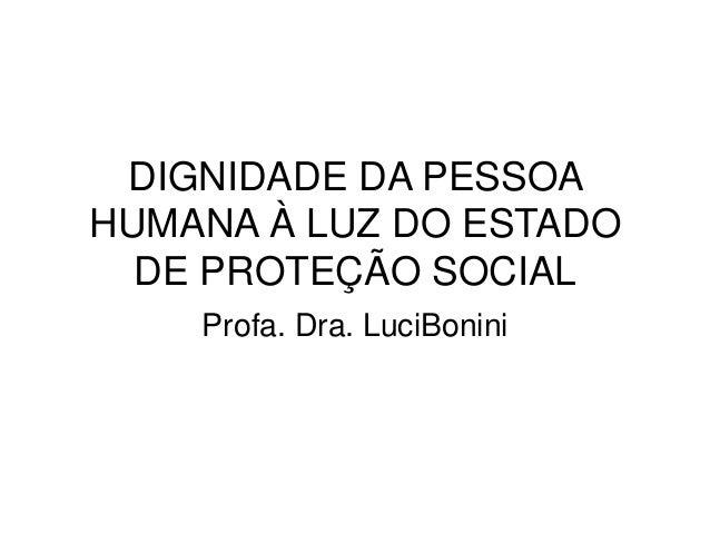 DIGNIDADE DA PESSOA HUMANA À LUZ DO ESTADO DE PROTEÇÃO SOCIAL Profa. Dra. LuciBonini