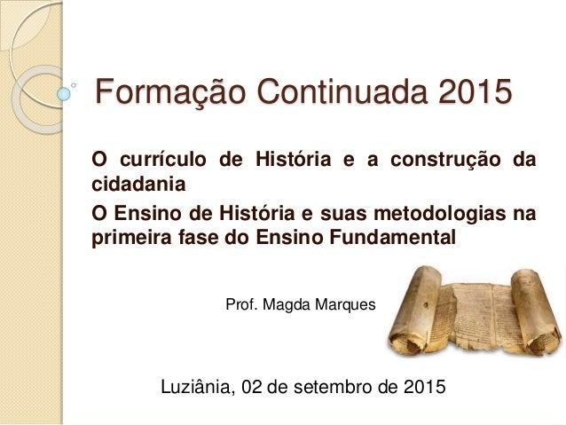 Formação Continuada 2015 O currículo de História e a construção da cidadania O Ensino de História e suas metodologias na p...