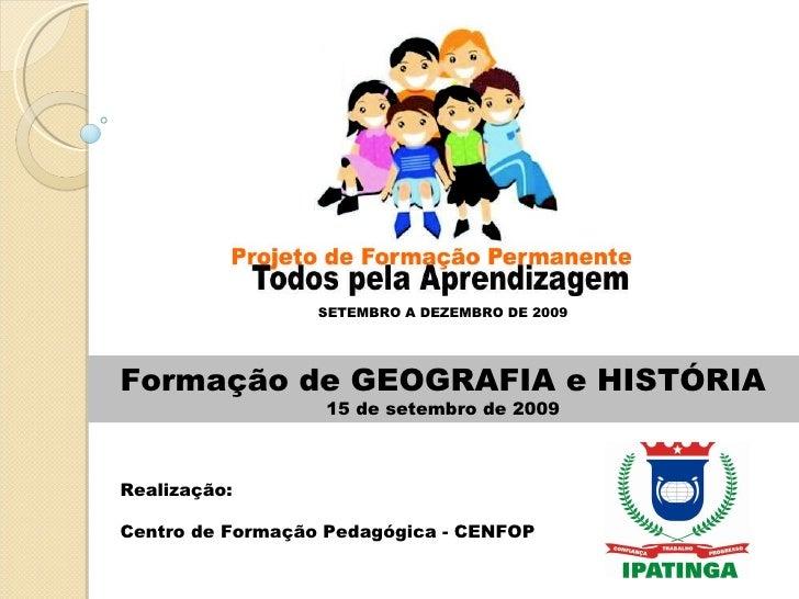 Formação de GEOGRAFIA e HISTÓRIA 15 de setembro de 2009 SETEMBRO A DEZEMBRO DE 2009 Realização:  Centro de Formação Pedagó...