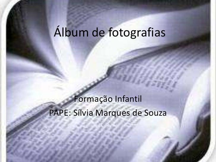 Álbum de fotografias      Formação InfantilPAPE: Sílvia Marques de Souza