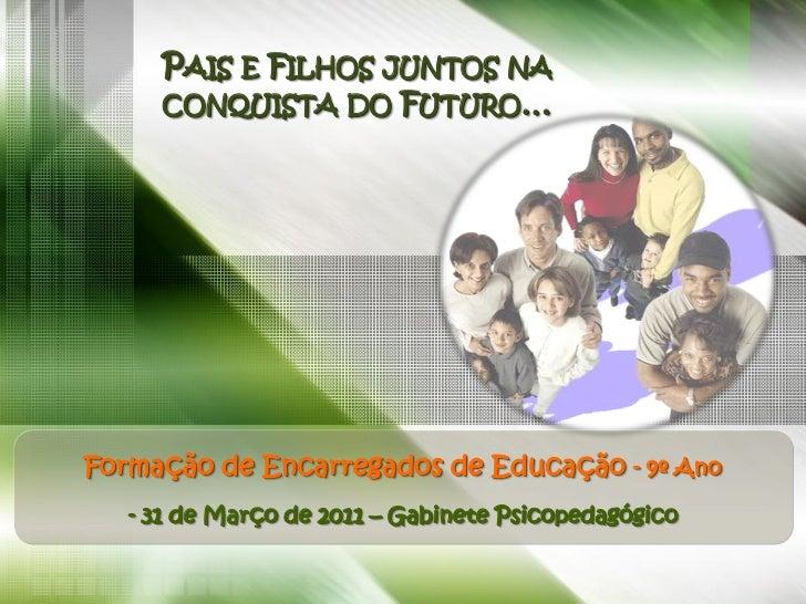 PAIS E FILHOS JUNTOS NA     CONQUISTA DO FUTURO…Formação de Encarregados de Educação - 9º Ano   - 31 de Março de 2011 – Ga...