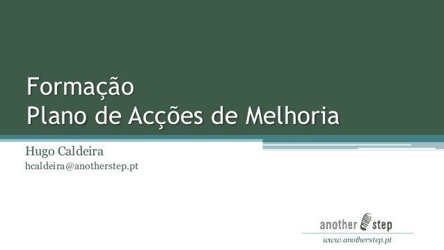 Formação Plano de Acções de Melhoria Hugo Caldeira hcaldeira@anotherstep.pt  www.anotherstep.pt