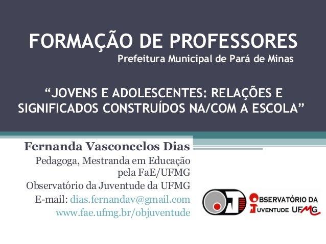 FORMAÇÃO DE PROFESSORES Fernanda Vasconcelos Dias Pedagoga, Mestranda em Educação pela FaE/UFMG Observatório da Juventude ...