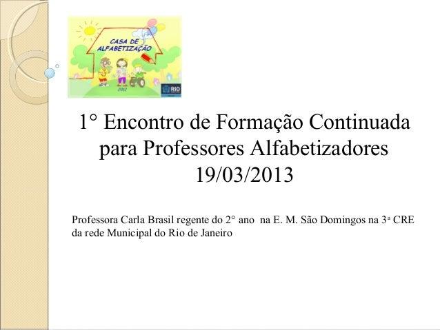 1° Encontro de Formação Continuada   para Professores Alfabetizadores             19/03/2013Professora Carla Brasil regent...