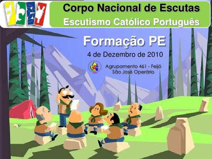 Corpo Nacional de Escutas<br />Escutismo Católico Português<br />Formação PE<br />4 de Dezembro de 2010<br />Agrupamento 4...