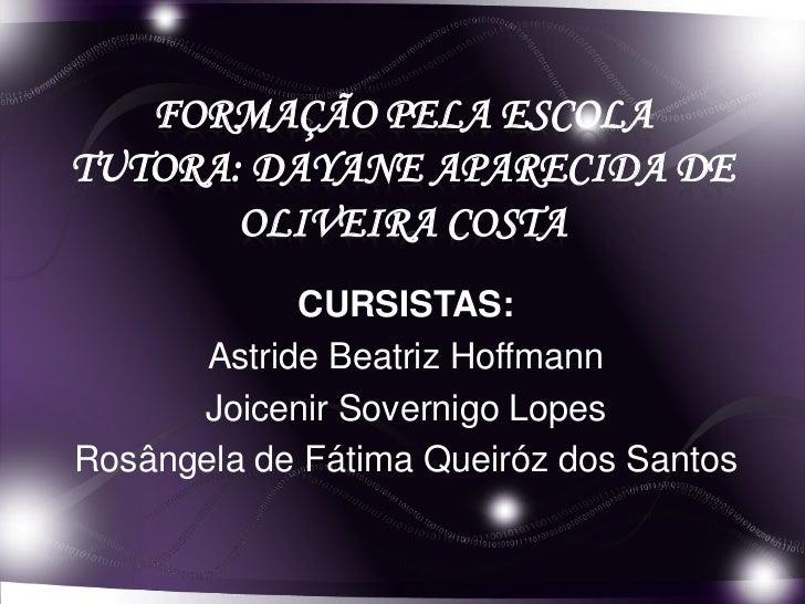 FORMAÇÃO PELA ESCOLATUTORA: DAYANE APARECIDA DE       OLIVEIRA COSTA             CURSISTAS:       Astride Beatriz Hoffmann...