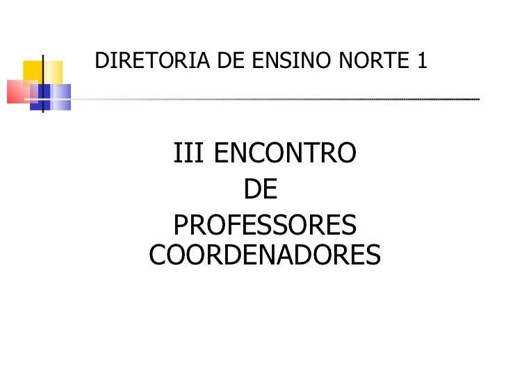 DIRETORIA DE ENSINO NORTE 1  III ENCONTRO DE  PROFESSORES COORDENADORES