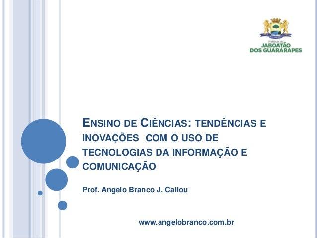 ENSINO DE CIÊNCIAS: TENDÊNCIAS E  INOVAÇÕES COM O USO DE  TECNOLOGIAS DA INFORMAÇÃO E  COMUNICAÇÃO  Prof. Angelo Branco J....