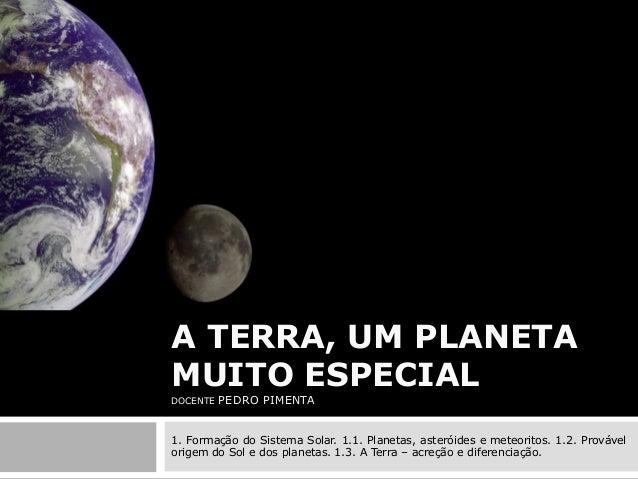 A TERRA, UM PLANETA MUITO ESPECIAL DOCENTE  PEDRO PIMENTA  1. Formação do Sistema Solar. 1.1. Planetas, asteróides e meteo...