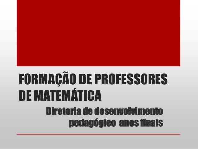 FORMAÇÃO DE PROFESSORESDE MATEMÁTICA    Diretoria de desenvolvimento          pedagógico anos finais